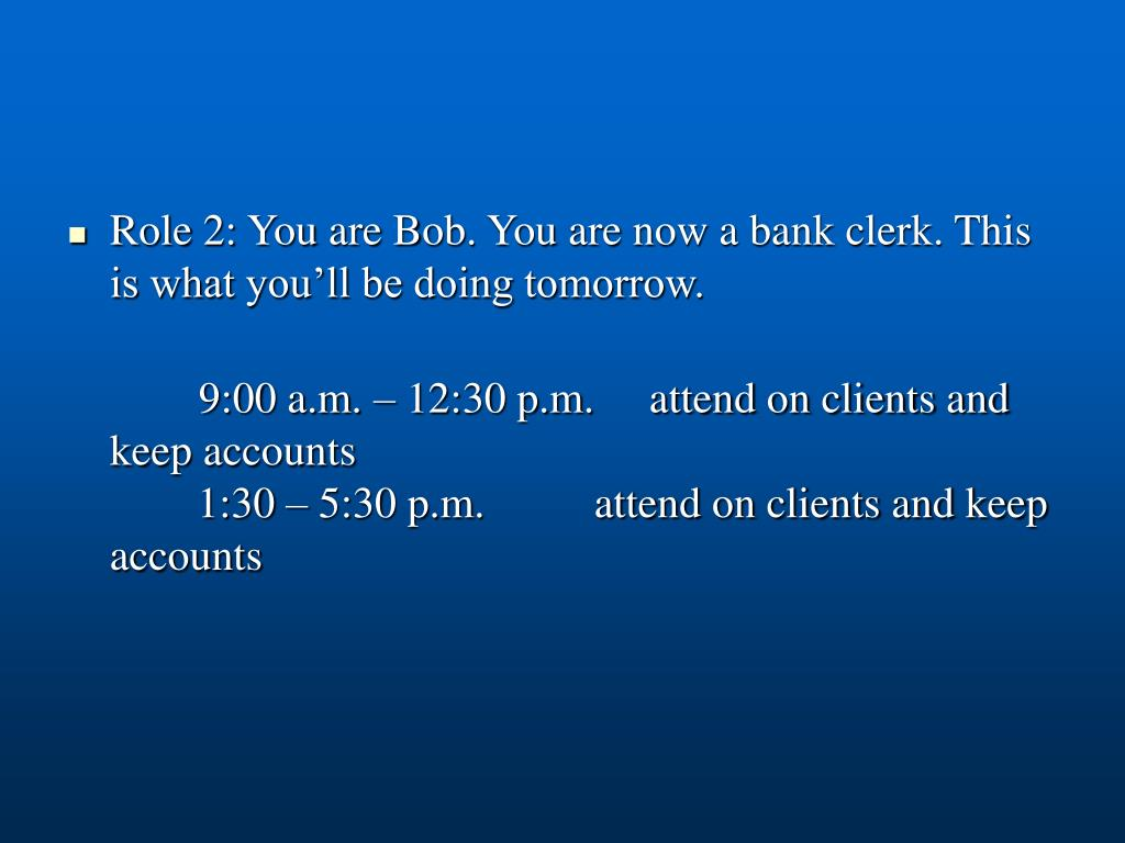 Role 2: You are Bob. You are now a bank clerk. This is what you'll be doing tomorrow.