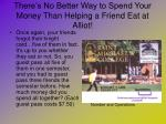 there s no better way to spend your money than helping a friend eat at alliot