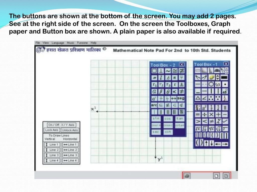 The buttons are shown at the bottom of the screen. You may add 2 pages. See at the right side of the screen.  On the screen the Toolboxes, Graph paper and Button box are shown. A plain paper is also available if required