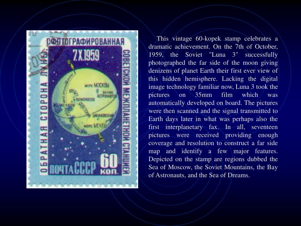 "This vintage 60-kopek stamp celebrates a dramatic achievement. On the 7th of October, 1959, the Soviet ""Luna 3"" successfully photographed the far side of the moon giving denizens of planet Earth their first ever view of this hidden hemisphere. Lacking the digital image technology familiar now, Luna 3 took the pictures on 35mm film which was automatically developed on board. The pictures were then scanned and the signal transmitted to Earth days later in what was perhaps also the first interplanetary fax. In all, seventeen pictures were received providing enough coverage and resolution to construct a far side map and identify a few major features. Depicted on the stamp are regions dubbed the Sea of Moscow, the Soviet Mountains, the Bay of Astronauts, and the Sea of Dreams."