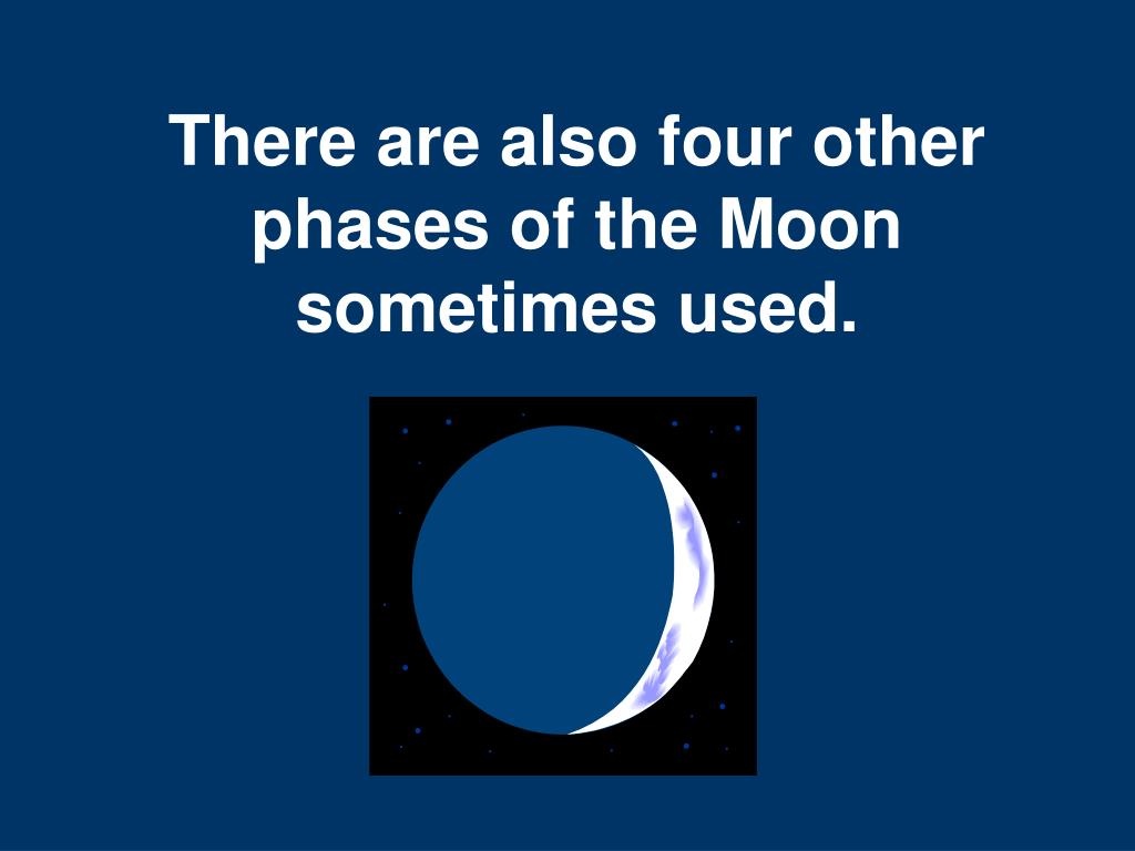 There are also four other phases of the Moon sometimes used.