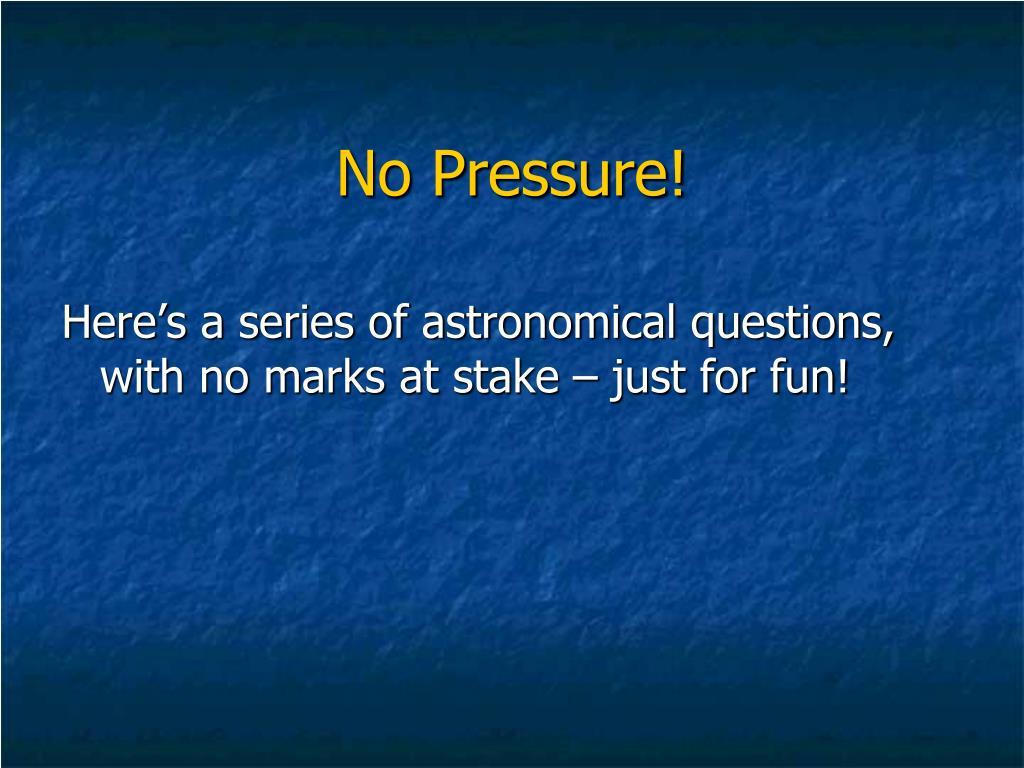 No Pressure!