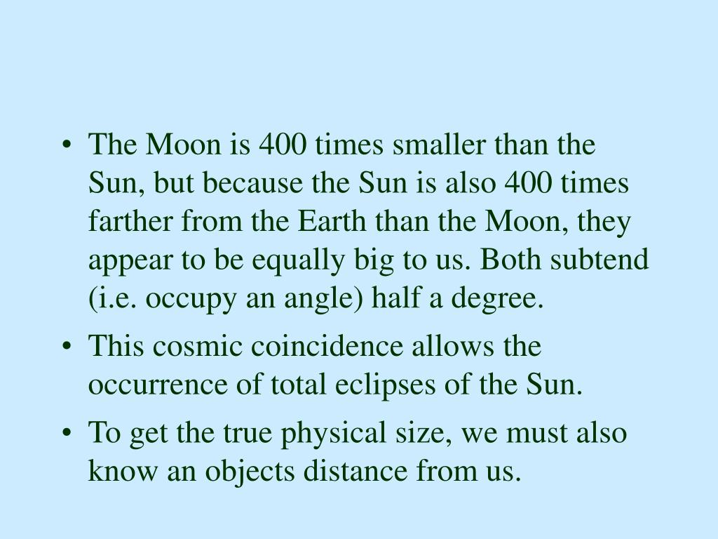 The Moon is 400 times smaller than the Sun, but because the Sun is also 400 times farther from the Earth than the Moon, they appear to be equally big to us. Both subtend (i.e. occupy an angle) half a degree.