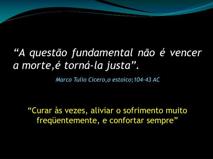 """""""A questão fundamental não é vencer a morte,é torná-la justa""""."""