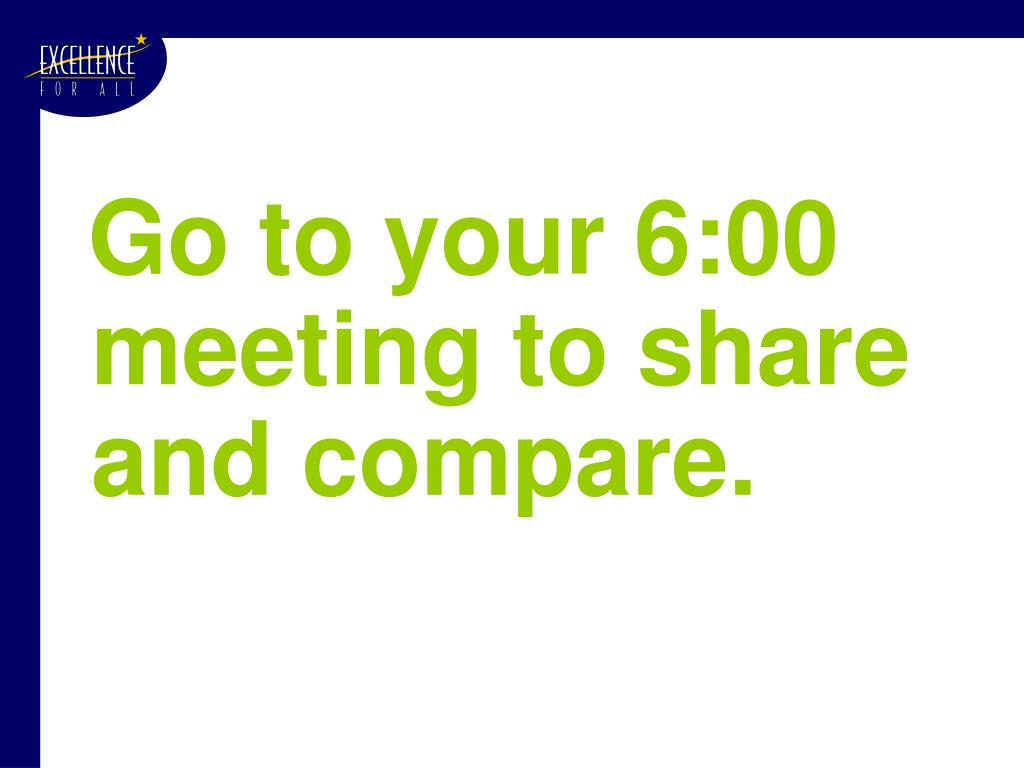 Go to your 6:00 meeting to share and compare.