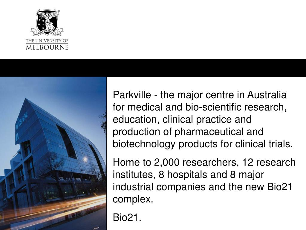 Parkville - the major centre in Australia for medical and bio-scientific research, education, clinical practice and production of pharmaceutical and biotechnology products for clinical trials.