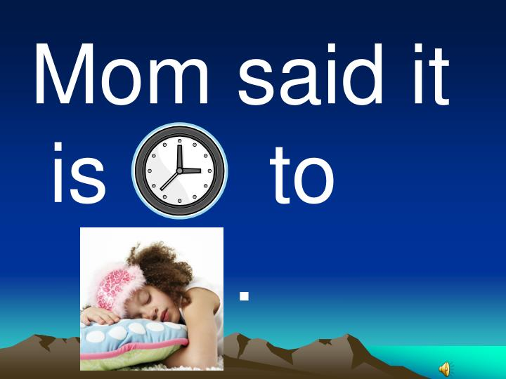 Mom said it is       to              .
