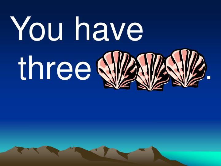 You have three