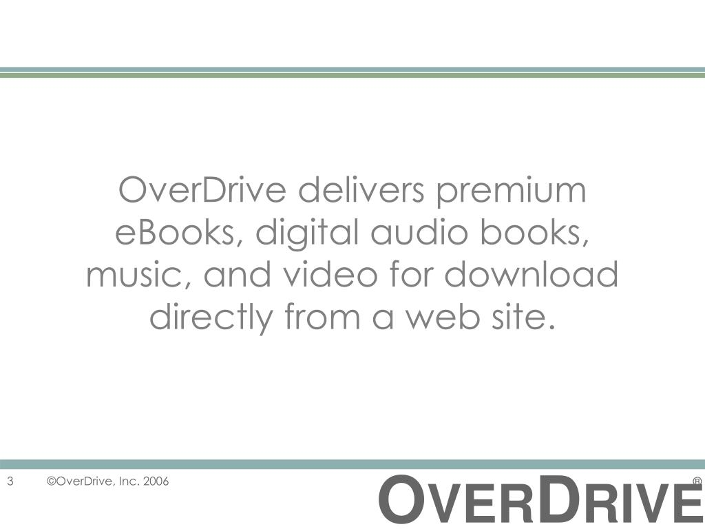 OverDrive delivers premium eBooks, digital audio books, music, and video for download directly from a web site.