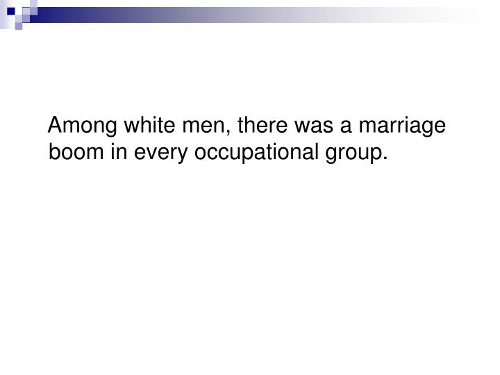 Among white men, there was a marriage boom in every occupational group.