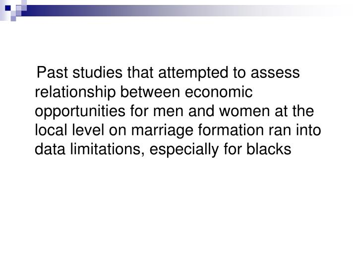 Past studies that attempted to assess relationship between economic opportunities for men and women at the local level on marriage formation ran into data limitations, especially for blacks
