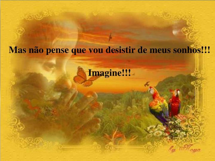 Mas não pense que vou desistir de meus sonhos!!!