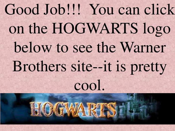 Good Job!!!  You can click on the HOGWARTS logo below to see the Warner Brothers site--it is pretty cool.
