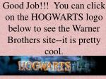 good job you can click on the hogwarts logo below to see the warner brothers site it is pretty cool