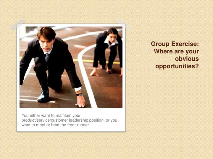 Group Exercise: Where are your obvious opportunities?
