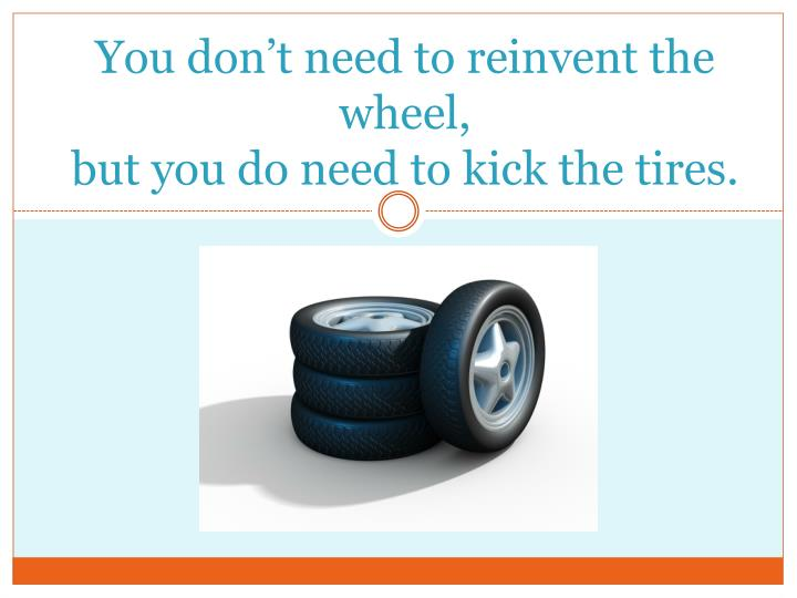 You don't need to reinvent the wheel,