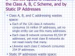 ip address space is wasted by the class a b c scheme and by static ip addresses