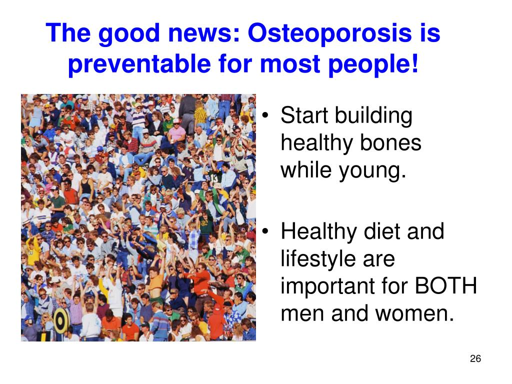 The good news: Osteoporosis is preventable for most people!