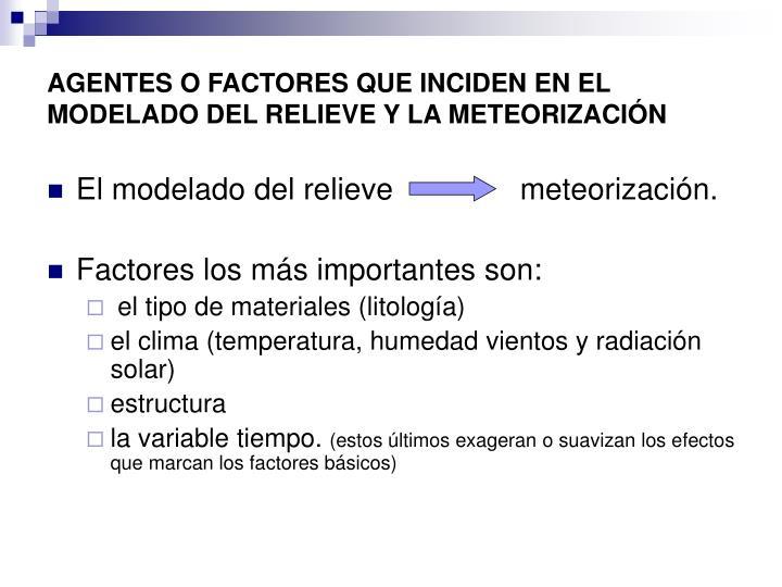 AGENTES O FACTORES QUE INCIDEN EN EL MODELADO DEL RELIEVE Y LA METEORIZACIÓN