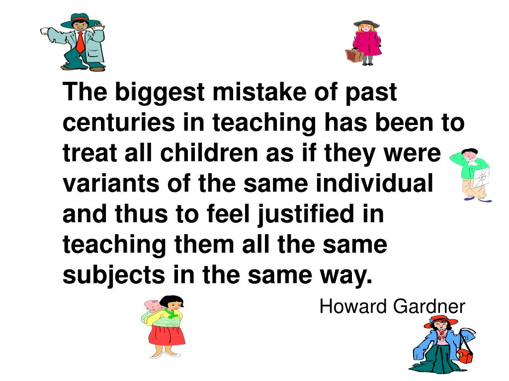 The biggest mistake of past centuries in teaching has been to treat all children as if they were variants of the same individual and thus to feel justified in teaching them all the same subjects in the same way.