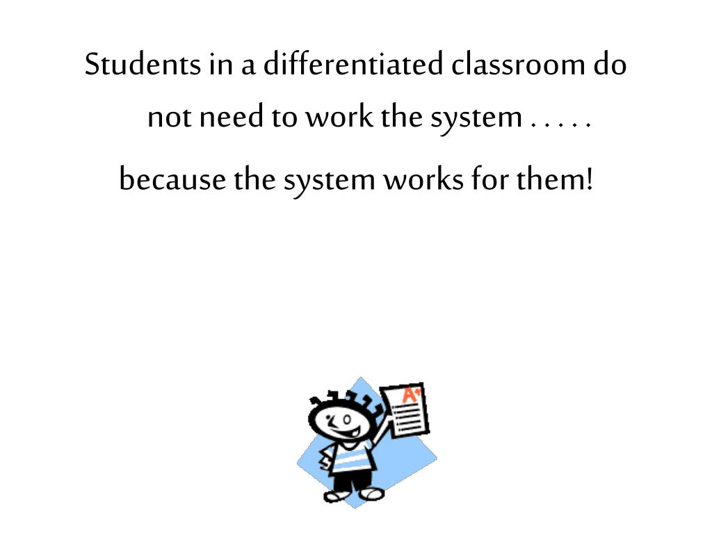 Students in a differentiated classroom do not need to work the system . . . . .