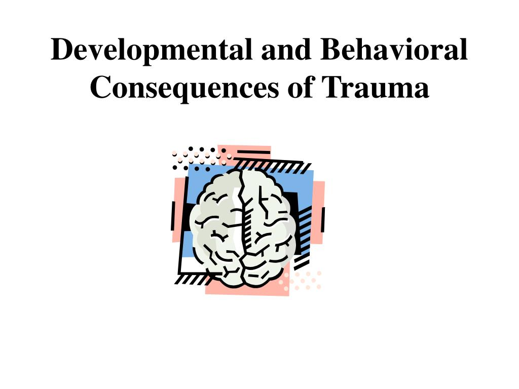 Developmental and Behavioral  Consequences of Trauma