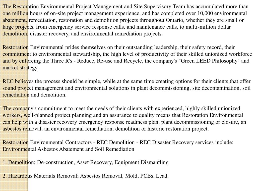 The Restoration Environmental Project Management and Site Supervisory Team has accumulated more than one million hours of on-site project management experience, and has completed over 10,000 environmental abatement, remediation, restoration and demolition projects throughout Ontario, whether they are small or large projects, from emergency service response calls, and maintenance calls, to multi-million dollar demolition, disaster recovery, and environmental remediation projects.