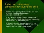 today i am not blaming economists for causing the crisis