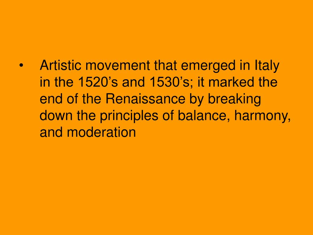 Artistic movement that emerged in Italy in the 1520's and 1530's; it marked the end of the Renaissance by breaking down the principles of balance, harmony, and moderation