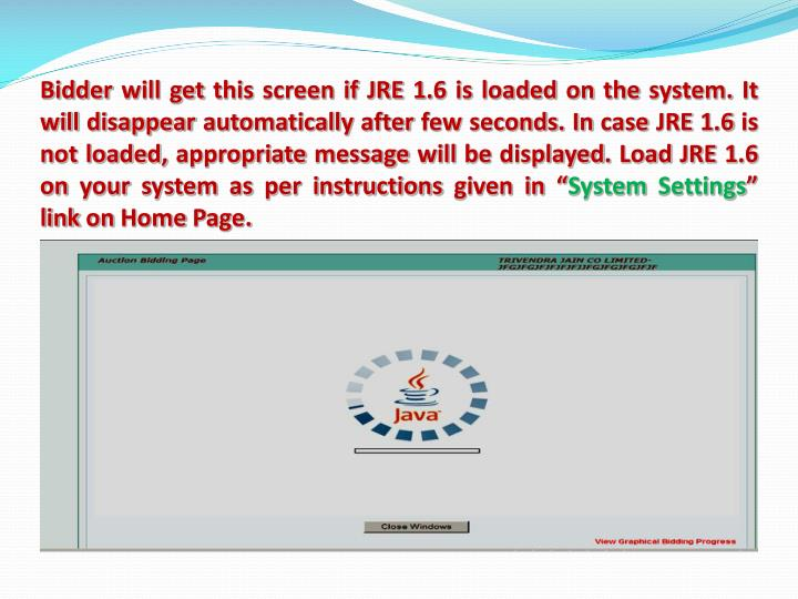 """Bidder will get this screen if JRE 1.6 is loaded on the system. It will disappear automatically after few seconds. In case JRE 1.6 is not loaded, appropriate message will be displayed. Load JRE 1.6 on your system as per instructions given in """""""
