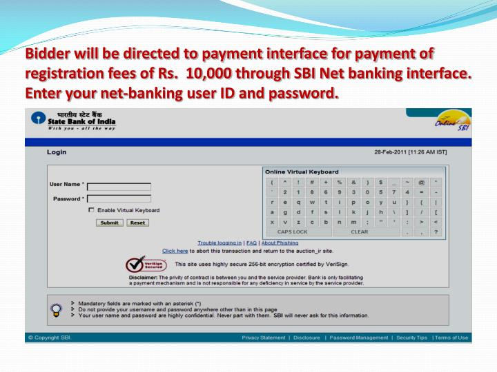 Bidder will be directed to payment interface for payment of registration fees of Rs.  10,000 through SBI Net banking interface. Enter your net-banking user ID and password.