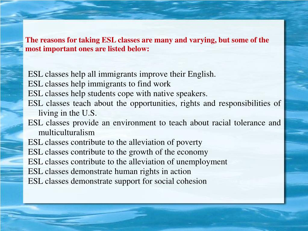 The reasons for taking ESL classes are many and varying, but some of the most important ones are listed below: