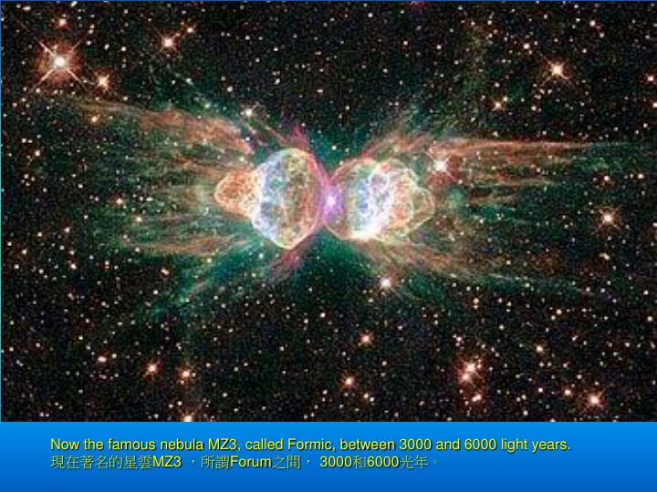 Now the famous nebula MZ3, called Formic, between 3000 and 6000 light years