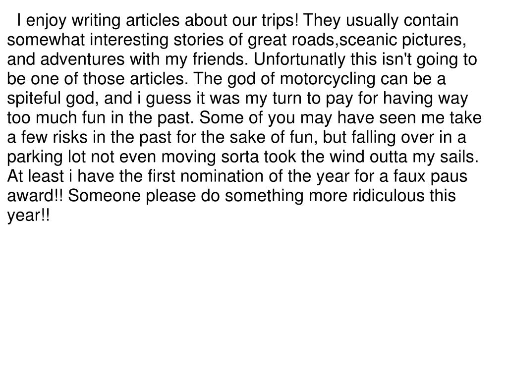 I enjoy writing articles about our trips! They usually contain somewhat interesting stories of great roads,sceanic pictures, and adventures with my friends. Unfortunatly this isn't going to be one of those articles. The god of motorcycling can be a spiteful god, and i guess it was my turn to pay for having way too much fun in the past. Some of you may have seen me take a few risks in the past for the sake of fun, but falling over in a parking lot not even moving sorta took the wind outta my sails. At least i have the first nomination of the year for a faux paus award!! Someone please do something more ridiculous this year!!