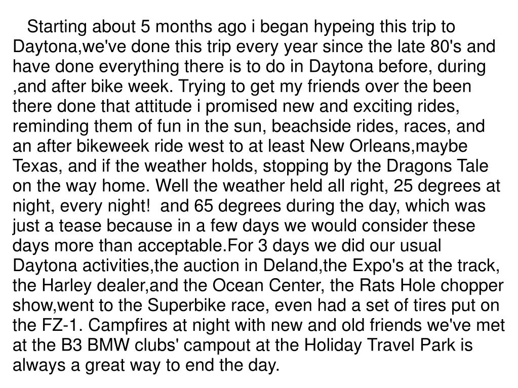 Starting about 5 months ago i began hypeing this trip to Daytona,we've done this trip every year since the late 80's and have done everything there is to do in Daytona before, during ,and after bike week. Trying to get my friends over the been there done that attitude i promised new and exciting rides, reminding them of fun in the sun, beachside rides, races, and an after bikeweek ride west to at least New Orleans,maybe Texas, and if the weather holds, stopping by the Dragons Tale on the way home. Well the weather held all right, 25 degrees at night, every night! and 65 degrees during the day, which was just a tease because in a few days we would consider these days more than acceptable.For 3 days we did our usual Daytona activities,the auction in Deland,the Expo's at the track, the Harley dealer,and the Ocean Center, the Rats Hole chopper show,went to the Superbike race, even had a set of tires put on the FZ-1. Campfires at night with new and old friends we've met at the B3 BMW clubs' campout at the Holiday Travel Park is always a great way to end the day.
