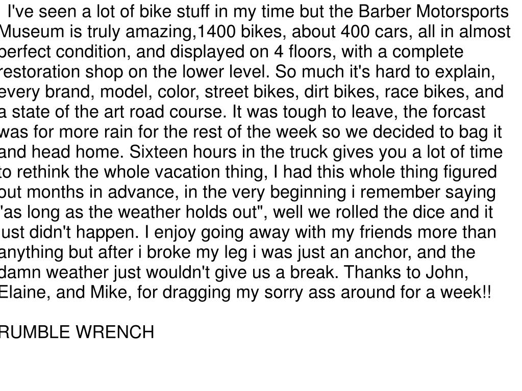 """I've seen a lot of bike stuff in my time but the Barber Motorsports Museum is truly amazing,1400 bikes, about 400 cars, all in almost perfect condition, and displayed on 4 floors, with a complete restoration shop on the lower level. So much it's hard to explain, every brand, model, color, street bikes, dirt bikes, race bikes, and a state of the art road course. It was tough to leave, the forcast was for more rain for the rest of the week so we decided to bag it and head home. Sixteen hours in the truck gives you a lot of time to rethink the whole vacation thing, I had this whole thing figured out months in advance, in the very beginning i remember saying """"as long as the weather holds out"""", well we rolled the dice and it just didn't happen. I enjoy going away with my friends more than anything but after i broke my leg i was just an anchor, and the damn weather just wouldn't give us a break. Thanks to John, Elaine, and Mike, for dragging my sorry ass around for a week!!"""