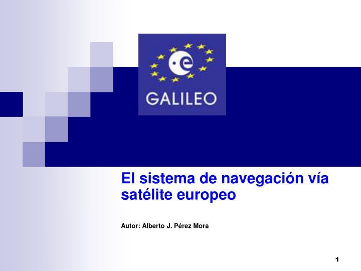 el sistema de navegaci n v a sat lite europeo autor alberto j p rez mora n.