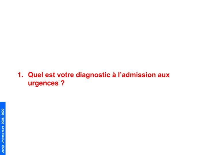 Quel est votre diagnostic à l'admission aux urgences ?