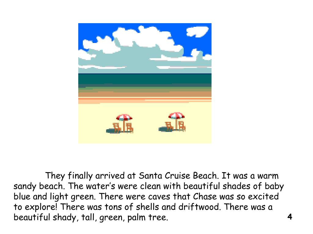 They finally arrived at Santa Cruise Beach. It was a warm sandy beach. The water's were clean with beautiful shades of baby blue and light green. There were caves that Chase was so excited to explore! There was tons of shells and driftwood. There was a beautiful shady, tall, green, palm tree.