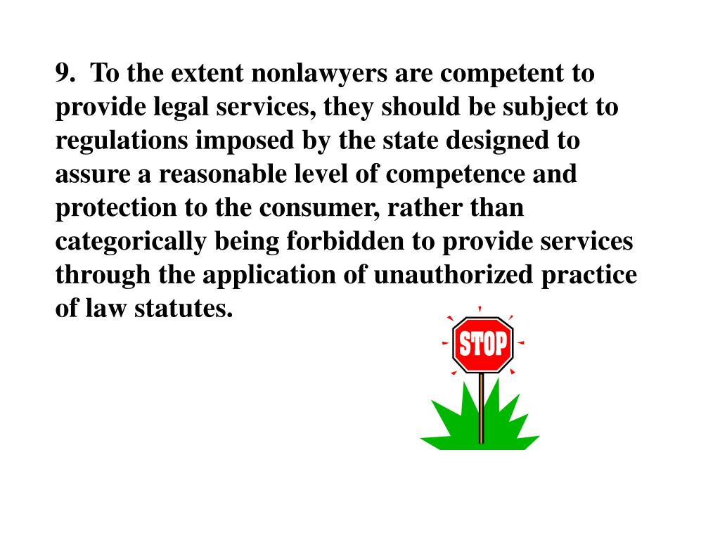 9.  To the extent nonlawyers are competent to provide legal services, they should be subject to regulations imposed by the state designed to assure a reasonable level of competence and protection to the consumer, rather than categorically being forbidden to provide services through the application of unauthorized practice of law statutes.