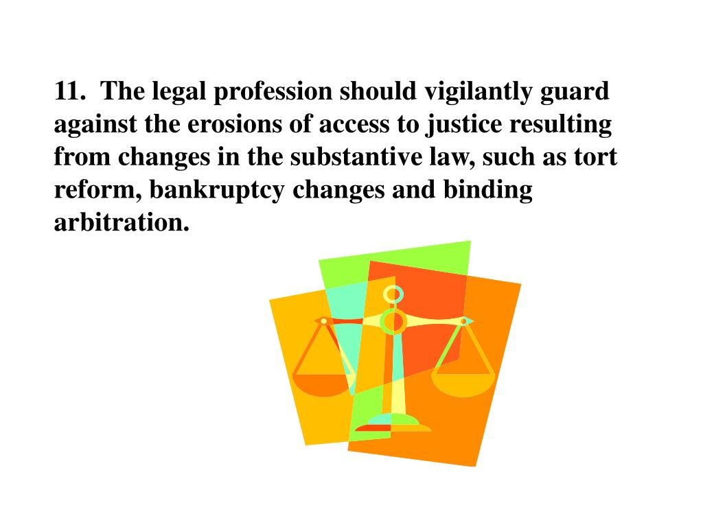 11.  The legal profession should vigilantly guard against the erosions of access to justice resulting from changes in the substantive law, such as tort reform, bankruptcy changes and binding arbitration.