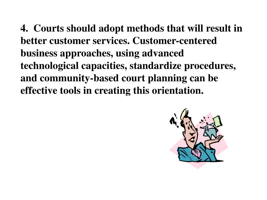 4.  Courts should adopt methods that will result in better customer services. Customer-centered business approaches, using advanced technological capacities, standardize procedures, and community-based court planning can be effective tools in creating this orientation.