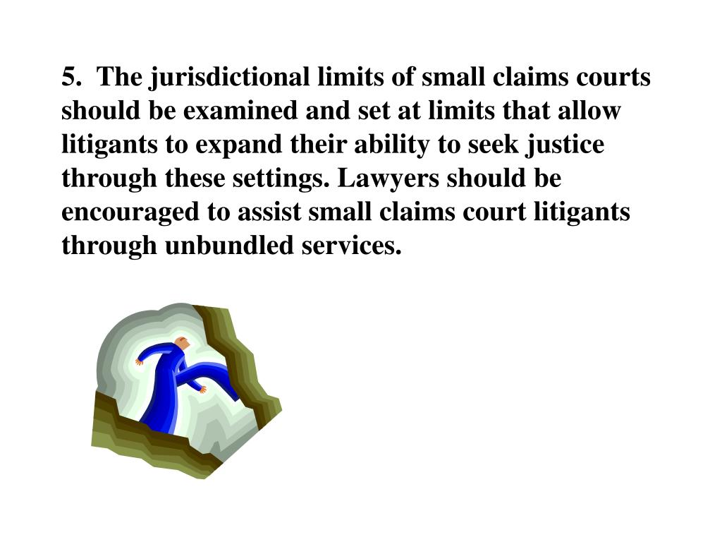 5.  The jurisdictional limits of small claims courts should be examined and set at limits that allow litigants to expand their ability to seek justice through these settings. Lawyers should be encouraged to assist small claims court litigants through unbundled services.