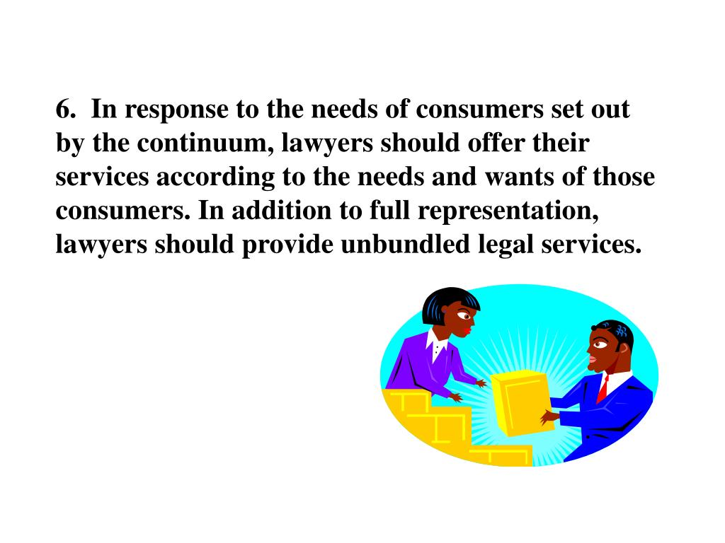6.  In response to the needs of consumers set out by the continuum, lawyers should offer their services according to the needs and wants of those consumers. In addition to full representation, lawyers should provide unbundled legal services.