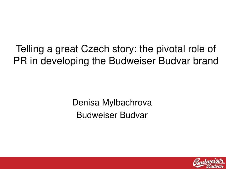 Telling a great czech story the pivotal role of pr in developing the budweiser budvar brand