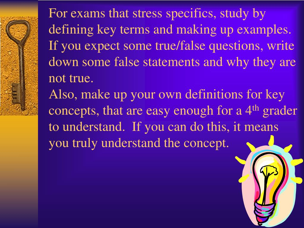 For exams that stress specifics, study by defining key terms and making up examples.  If you expect some true/false questions, write down some false statements and why they are not true.