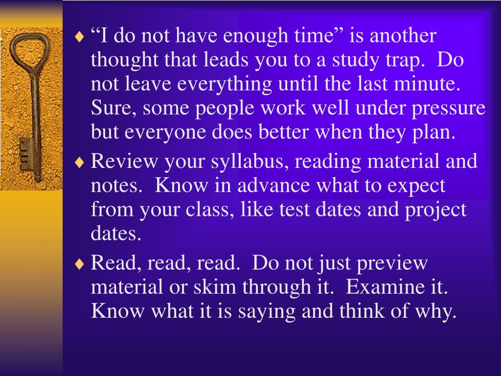 """""""I do not have enough time"""" is another thought that leads you to a study trap.  Do not leave everything until the last minute.  Sure, some people work well under pressure but everyone does better when they plan."""