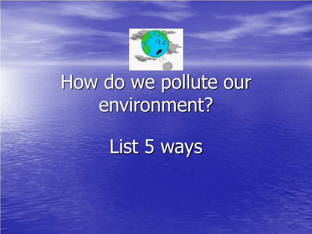how do we pollute our environment l.