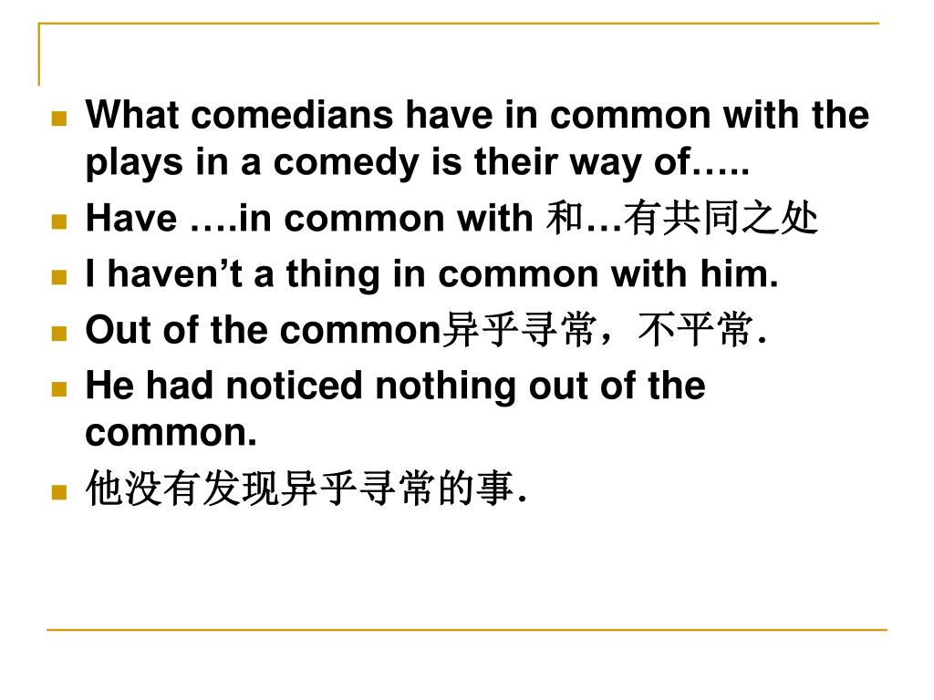 What comedians have in common with the plays in a comedy is their way of…..