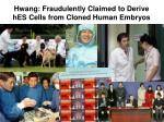 hwang fraudulently claimed to derive hes cells from cloned human embryos